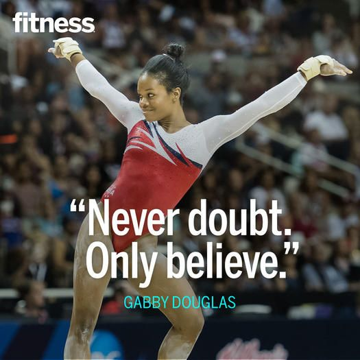 "Never doubt, only believe.""  — Gabby Douglas, 2012 Olympic team and individual all-around gold medalist (Meet the women's gymnastics team that's headed to Rio with her.)"