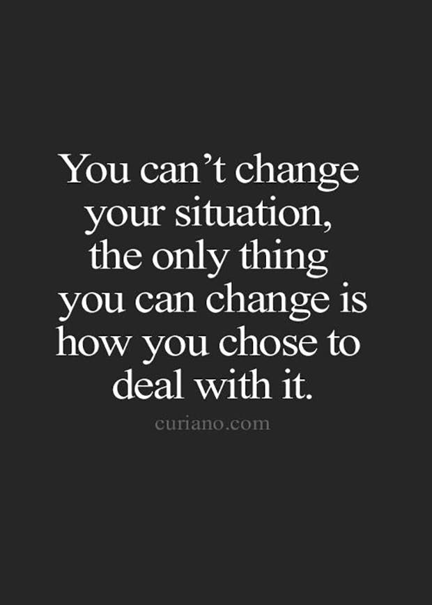 """You can't change your situation, the only thing you can change is how you chose to deal with it."""