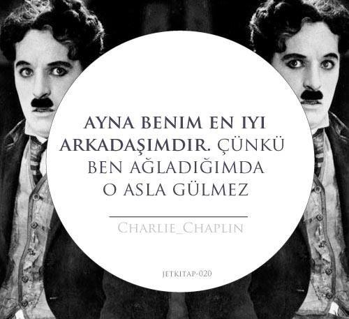 Ayna benim en iyi arkadaşımdır. Çünkü ben ağladığımda o asla gülmez... Charlie Chaplin.