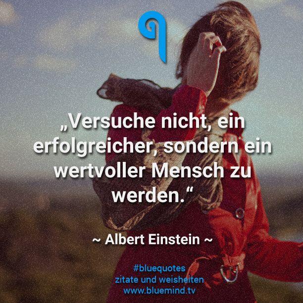 Versuche nicht, ein erfolgreicher, sondern ein wertvoller Mensch zu sein. ~Albert Einstein~