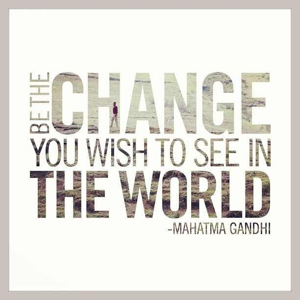 Be the change you wish to see in the world.