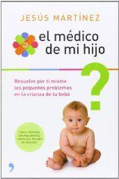 El médico de mi hijo: Resuelve por ti mismo los pequeños problemas en la crianza de tu bebé (Vivir Mejor)