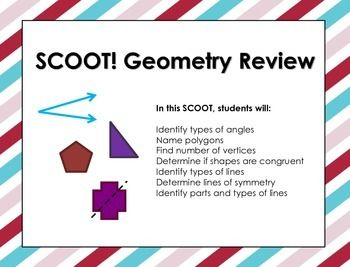 Do your students love the game SCOOT! ?  Mine sure do!  This SCOOT! Geometry review game contains 24 task cards, SCOOT direction page, a student SCOOT recording sheet, and answer key!In this SCOOT! Geometry game, students will: Identify types of anglesName polygonsDetermine if shapes are congruentIdentify types of linesDetermine lines of symmetryIdentify parts of linesSCOOT Geometry Review is a product your students are sure to enjoy.
