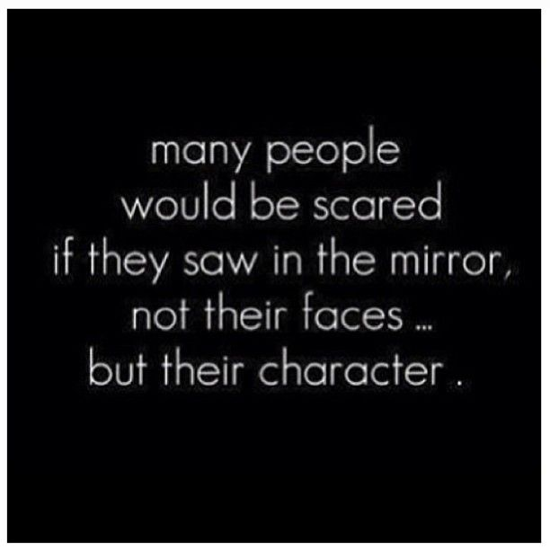 Many people would be scared if they saw the mirror not their faces -- but their character