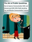 The Art of Public Speaking: How to Improve Communication Skills and Interpersonal Skills With Public Speaking Tips and Effective Communication Training