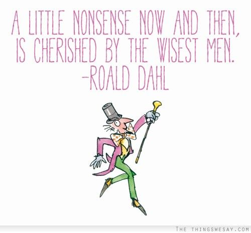 """A little nonsense now and then, is cherished by the wisest men."" - Willy Wonka, Charlie and the Chocolate Factory"