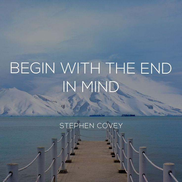"""beginning with the end in mind Start with the end in mind (and what """"the end"""" is) begin preparing for your first milestone, the first-draft plan ok, you're here at the first step of your right-minded teamwork (rmt) journey."""