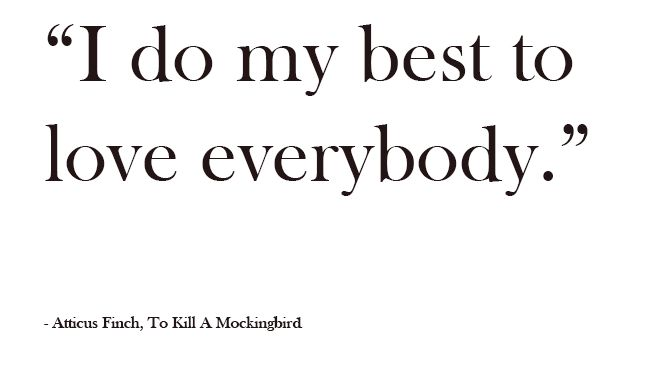 In this quote Atticus tells Scout and Jem that he does his best to love everybody. Scout and Jem don't understand why he is defending Tom Robinson because he is getting judged heavily by Maycomb for doing it. Atticus holds true to this quote because no matter what people do to him Atticus is always nice and patient with people.