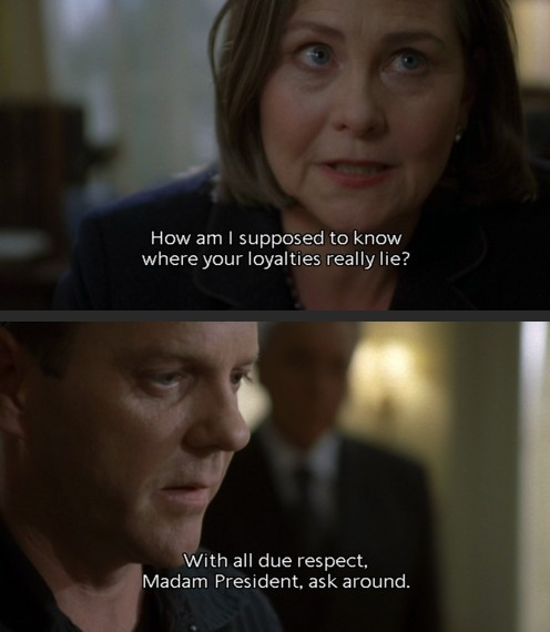 "President Allison Taylor and Jack Bauer, 24, Season 7. ""With all due respect, Madam President, ask around."" GREAT line!!"