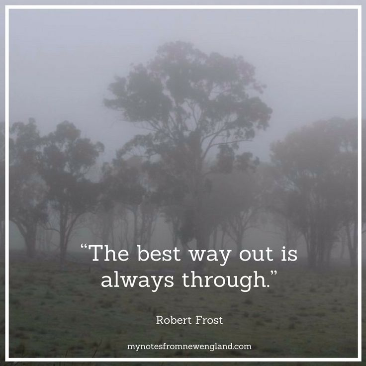 """The best way out is always through."" Robert Frost"