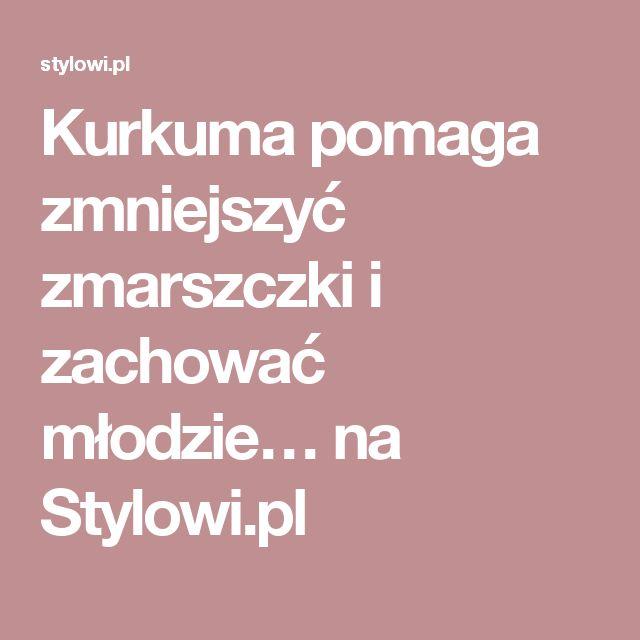 Kurkuma pomaga zmniejszyć zmarszczki i zachować młodzie… na Stylowi.pl