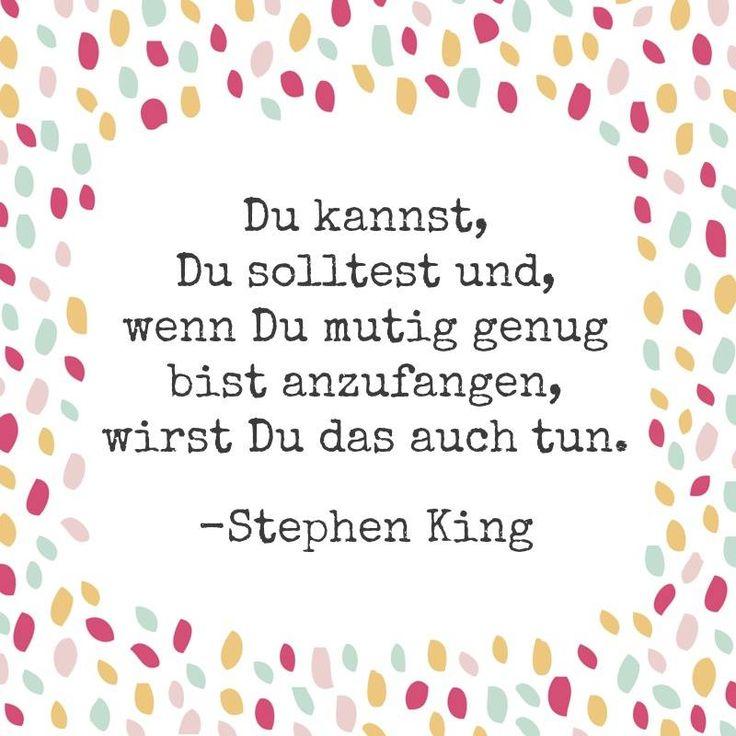 Du kannst, Du solltest und wenn Du mutig genug bist anzufangen, wirst Du das auch tun! - Stephen King