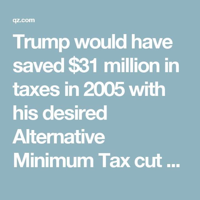 Trump would have saved $31 million in taxes in 2005 with his desired Alternative Minimum Tax cut — Quartz