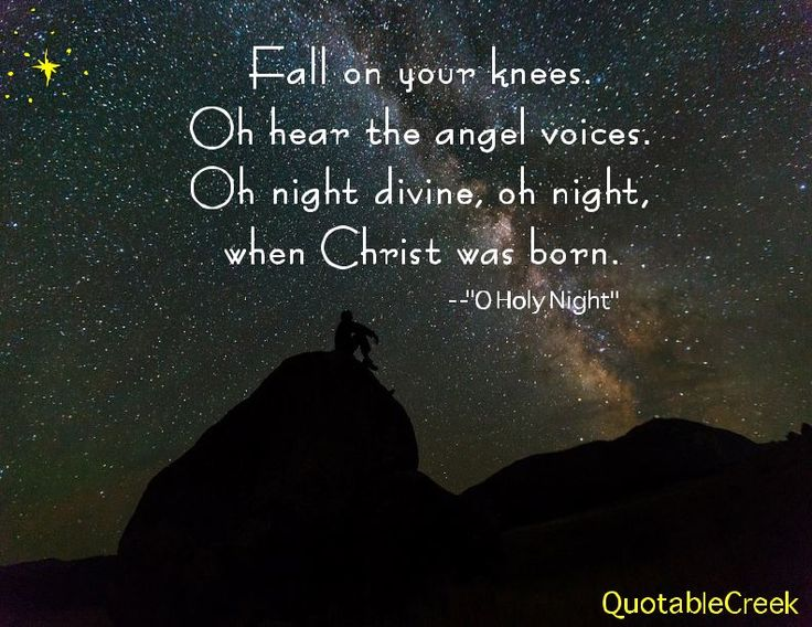 Fall on your knees. Oh hear the angel voices. Oh night divine, oh night when Christ was born. -O ...