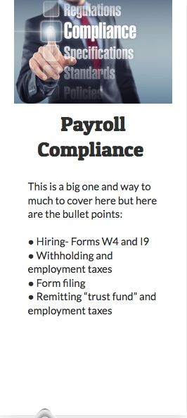 "Payroll Compliance  This is a big one and way to much to cover here but here are the bullet points:  ●	Hiring- Forms W4 and I9 ●	Withholding and employment taxes ●	Form filing ●	Remitting ""trust fund"" and employment taxes"