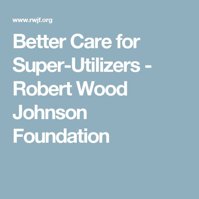 Better Care for Super-Utilizers - Robert Wood Johnson Foundation