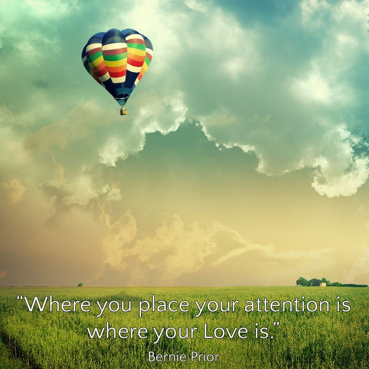 """Where you place your attention is where your Love is."" Bernie Prior"