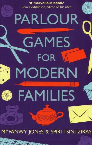 Parlour Games for Modern Families by Myfanwy Jones & Spiri Tsintziras. Parlour Games for Modern Families sets out to revive the tradition of indoor family games: push aside the consoles, turn off the telly, and bring some mental stimulation, silliness and laughter, joy and connection back into your living room. This book is bursting with games of logic and memory, wordplay, card games, role-play, and rough and tumble.