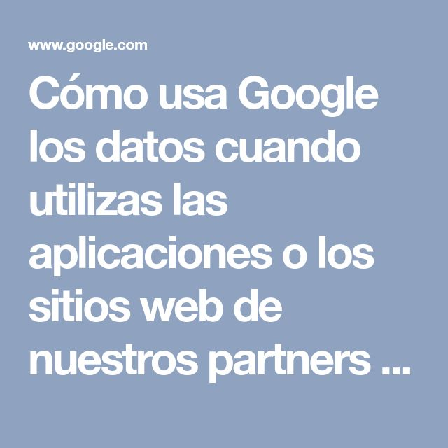 Cómo usa Google los datos cuando utilizas las aplicaciones o los sitios web de nuestros partners – Privacidad y Condiciones – Google