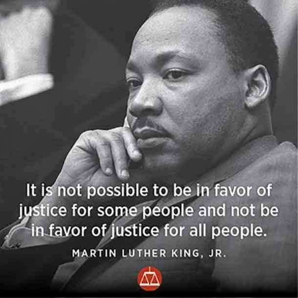 It is not possible to be in favor of justice for some people and not be in favor of justice for all people. — Martin Luther King Jr.