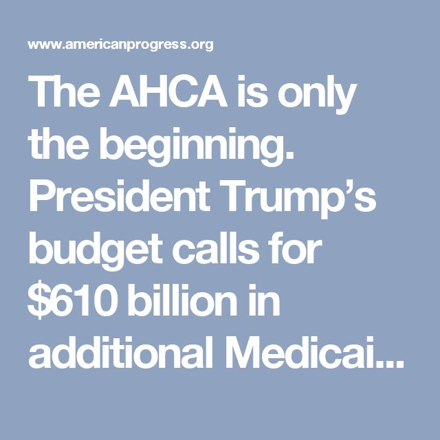 The AHCA is only the beginning. President Trump's budget calls for $610 billion in additional Medicaid cuts over 10 years on top of the cuts in the AHCA.4 And previous budgets from House Republican leaders also recommended Medicaid cuts that exceed the cuts in the AHCA.5 The most significant impact of these Medicaid cuts would be the disruption of health care services for working families, seniors, children, and people with disabilities.6