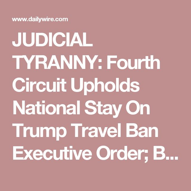 JUDICIAL TYRANNY: Fourth Circuit Upholds National Stay On Trump Travel Ban Executive Order; Blames Trump's 'Religious Intolerance, Animus, And Discrimination' | Daily Wire