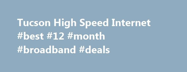 Tucson High Speed Internet #best #12 #month #broadband #deals http://broadband.remmont.com/tucson-high-speed-internet-best-12-month-broadband-deals/  #high speed internet companies # See the Latest High Speed Internet Offers in Tucson, AZ. Interested in seeing how Tucson high speed internet service compares to the rest of the country? The data listed here shows consumers approximate averages for Tucson high speed internet providers, prices, promotions and packages as well as information on…