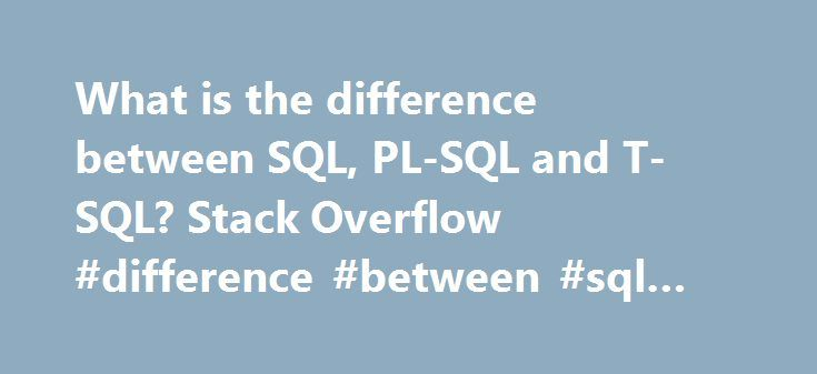 What is the difference between SQL, PL-SQL and T-SQL? Stack Overflow #difference #between #sql #and #sql #server http://louisiana.nef2.com/what-is-the-difference-between-sql-pl-sql-and-t-sql-stack-overflow-difference-between-sql-and-sql-server/  # SQL is used to communicate with a database, it is the standard language for relational database management systems. In detail Structured Query Language is a special-purpose programming language designed for managing data held in a relational…