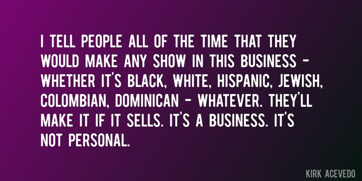 Quote by Kirk Acevedo => I tell people all of the time that they would make any show in this business - whether it's black, white, Hispanic, Jewish, Colombian, Dominican - whatever. They'll make it if it sells. It's a business. It's not personal.