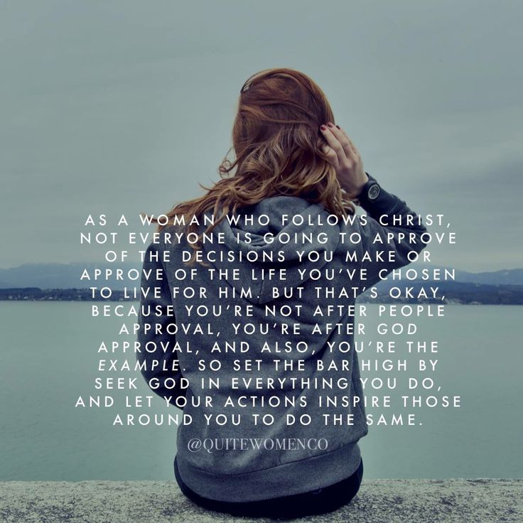 As a woman who follows Christ, not everyone is going to approve of the decisions you make or approve of the life you've chose to live for Him, but that's okay, because you are not after people approval, you're after God approval, and also, you're the example, so set that bar high by seeking God in everything you do and let your actions inspire those around you to do the same.