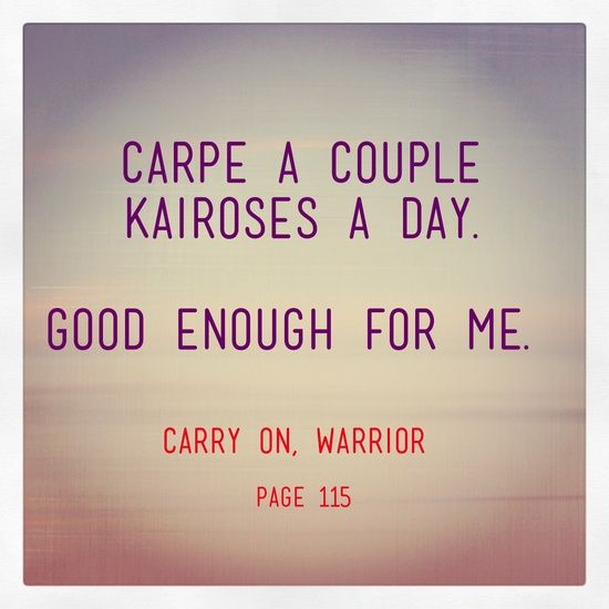 If I had a couple Kairos moments during the day, I call it a success. Carpe a couple Kairos a day. Good enough for me.