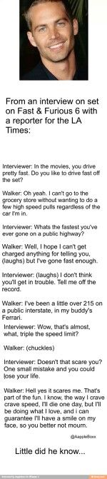 "Interview with Paul Walker.   ""I'll die one day, but I'll be doing what I love"""