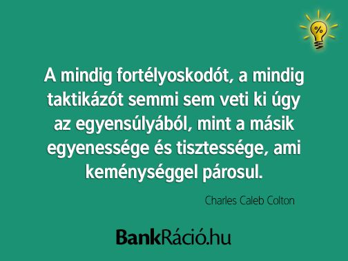A mindig fortélyoskodót, a mindig taktikázót semmi sem veti ki úgy az egyensúlyából, mint a másik egyenessége és tisztessége, ami keménységgel párosul. - Charles Caleb Colton, www.bankracio.hu idézet
