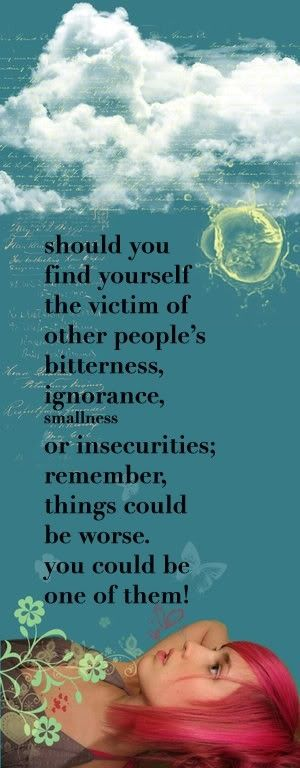 ~ Should you find yourself the victim of other people's bitterness, ignorance, smallness or insecurities; Remember, things could be worse. You could be one of them.