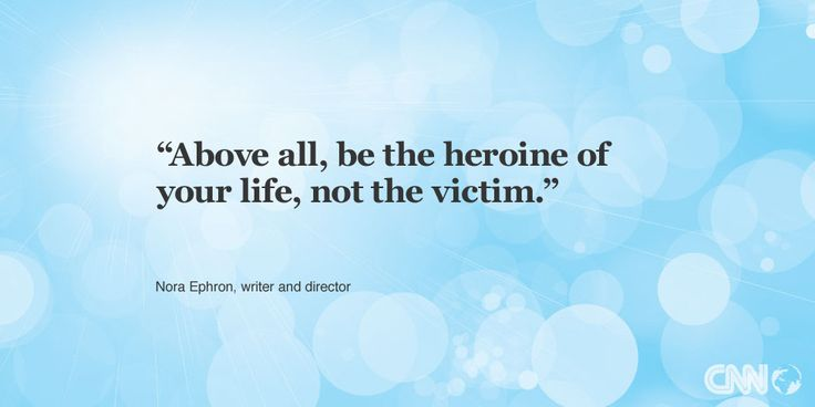 """""""Above all, be the heroine of your life, not the victim."""" -- Nora Ephron and director. Get your inspirational quote on CNN.com."""