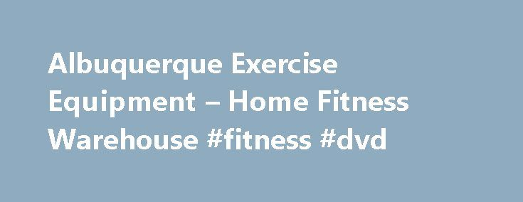 Albuquerque Exercise Equipment – Home Fitness Warehouse #fitness #dvd http://fitness.remmont.com/albuquerque-exercise-equipment-home-fitness-warehouse-fitness-dvd/  Your Albuquerque Source for Quality Residential Commercial Fitness Equipment Who We Are Ho