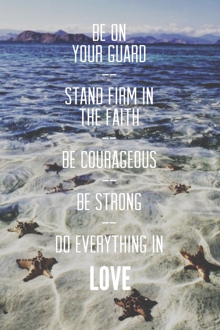 Be on your guard; stand firm in the faith; be courageous; be strong. Do everything in love. (1 Corinthians 16:13, 14 NIV)