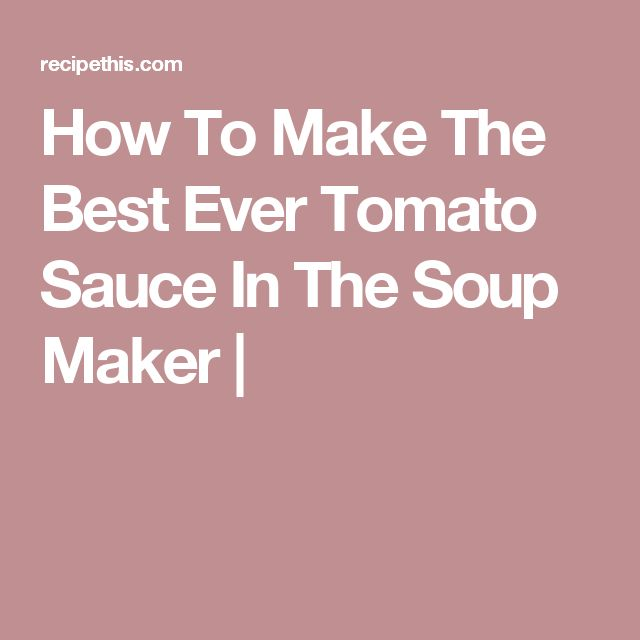 How To Make The Best Ever Tomato Sauce In The Soup Maker |