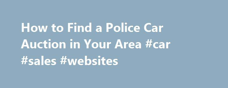 How to Find a Police Car Auction in Your Area #car #sales #websites http://germany.remmont.com/how-to-find-a-police-car-auction-in-your-area-car-sales-websites/  #auction cars for sale # How to Find a Police Car Auction in Your Area February 28, 2013 Finding a local police car auction in your area is sometimes tricky, if you have no idea where to start. There are ways to locate this information, but for areas where these type of auctions are not widely publicized it could be a case of…
