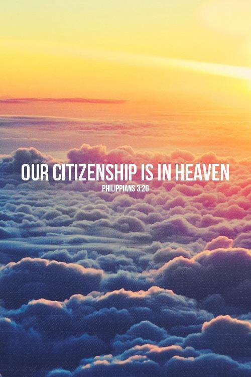 Philippians 3:20 But we are citizens of heaven, where the Lord Jesus Christ lives. And we are eagerly waiting for him to return as our Savior. (Philippians 3:20 NLT)