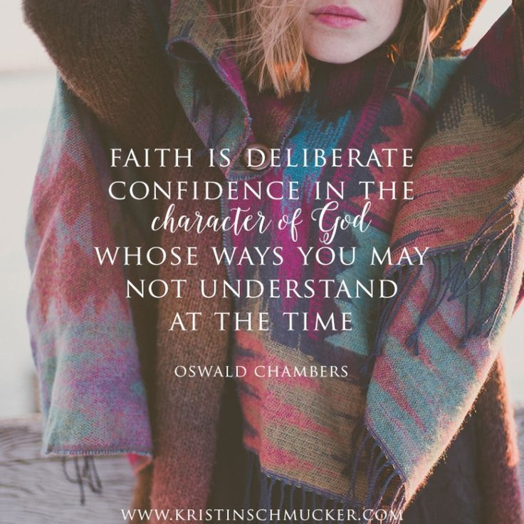 Faith is deliberate confidence in the character of God whose ways you may not understand at the time. -- Oswald Chambers