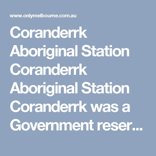 Coranderrk Aboriginal Station    Coranderrk Aboriginal Station    Coranderrk was a Government reserve set up in 1863 for Aboriginal people who had been dispossessed by the arrival of Europeans to the state of Victoria.    The reserve was closed in 1924, with most residents moved to Lake Tyers Mission. Five older people refused to move and continued living there until they died. James Wandin was the last person born at Coranderrk Station, in 1933, in the home of his grandmother, Jemima…