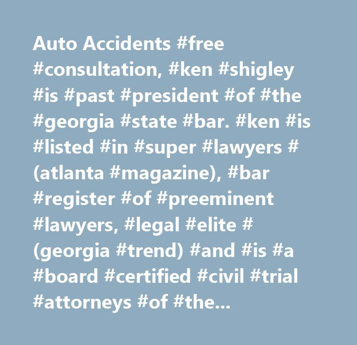 Auto Accidents #free #consultation, #ken #shigley #is #past #president #of #the #georgia #state #bar. #ken #is #listed #in #super #lawyers #(atlanta #magazine), #bar #register #of #preeminent #lawyers, #legal #elite #(georgia #trend) #and #is #a #board #certified #civil #trial #attorneys #of #the #national #board #of #trial #advocacy #in #georgia. #ken #represents #clients #in #injury, #brain #injury, #truck #accident #and #wrongful #death #cases. #auto #accidents, #atlanta #car #accident…