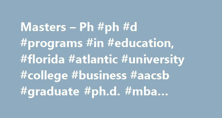 Masters – Ph #ph #d #programs #in #education, #florida #atlantic #university #college #business #aacsb #graduate #ph.d. #mba #doctoral # http://dating.nef2.com/masters-ph-ph-d-programs-in-education-florida-atlantic-university-college-business-aacsb-graduate-ph-d-mba-doctoral/  The Business of Sport with Florida s original AACSB-accredited MBA in Sport Management Masters Ph.D. Study business and innovation in one of the most exciting and challenging environments in the nation: the Florida…