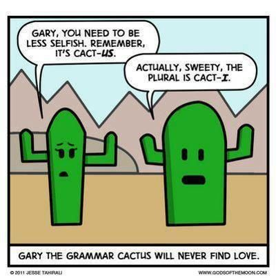 Gary, you need to be less selfish, remember, it's cact-US. Actually, sweety, the plural is cact-I. Garry the grammar cactus will never find love
