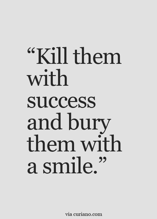 Kill Them With Success And Burry A Smile