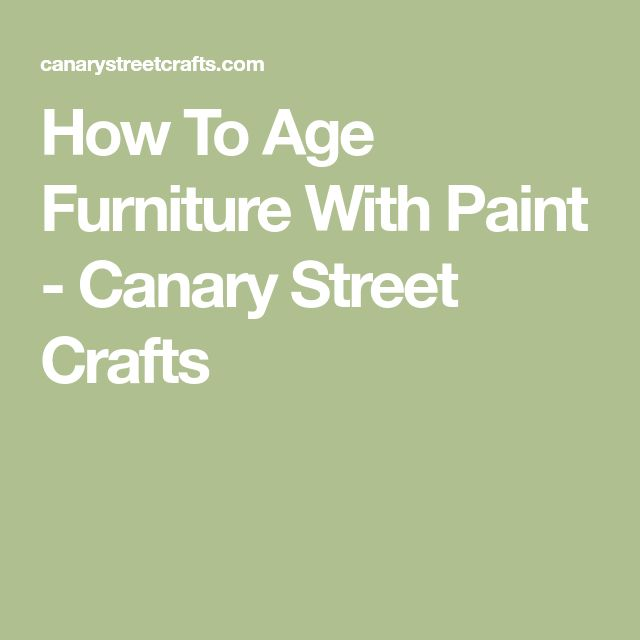 How To Age Furniture With Paint - Canary Street Crafts
