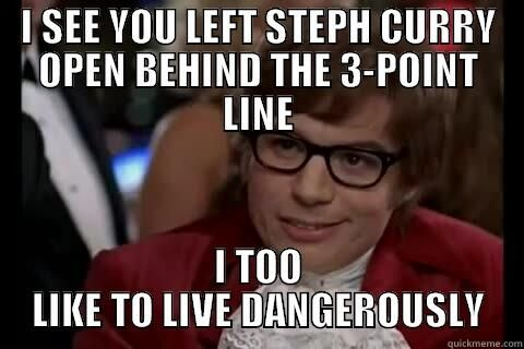 I see you left Steph Curry open behind the 3-point line, I too like to live dangerously.