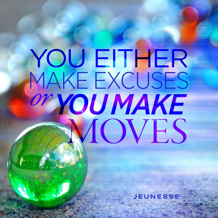 You either make excuses or you make moves.  -Unknown