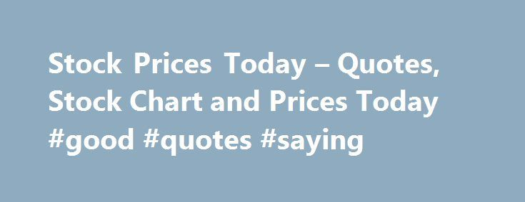 Stock Prices Today – Quotes, Stock Chart and Prices Today #good #quotes #saying http://quote.remmont.com/stock-prices-today-quotes-stock-chart-and-prices-today-good-quotes-saying/  Here at StockPriceToday.com we provide end of day stock prices for listed US equities. Our data can be viewed in a personal watch list or in stock chart format. We provide opinion and reviews via our blogs, historical data and company profiles for listed equities. If you have an idea for a new feature, don't […]